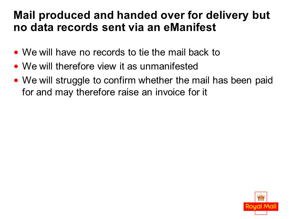 Mail produced and handed over for delivery but no data records sent via an eManifest We will have no records to tie the mail back to We will therefore