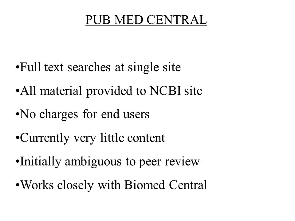 PUB MED CENTRAL Full text searches at single site All material provided to NCBI site No charges for end users Currently very little content Initially ambiguous to peer review Works closely with Biomed Central
