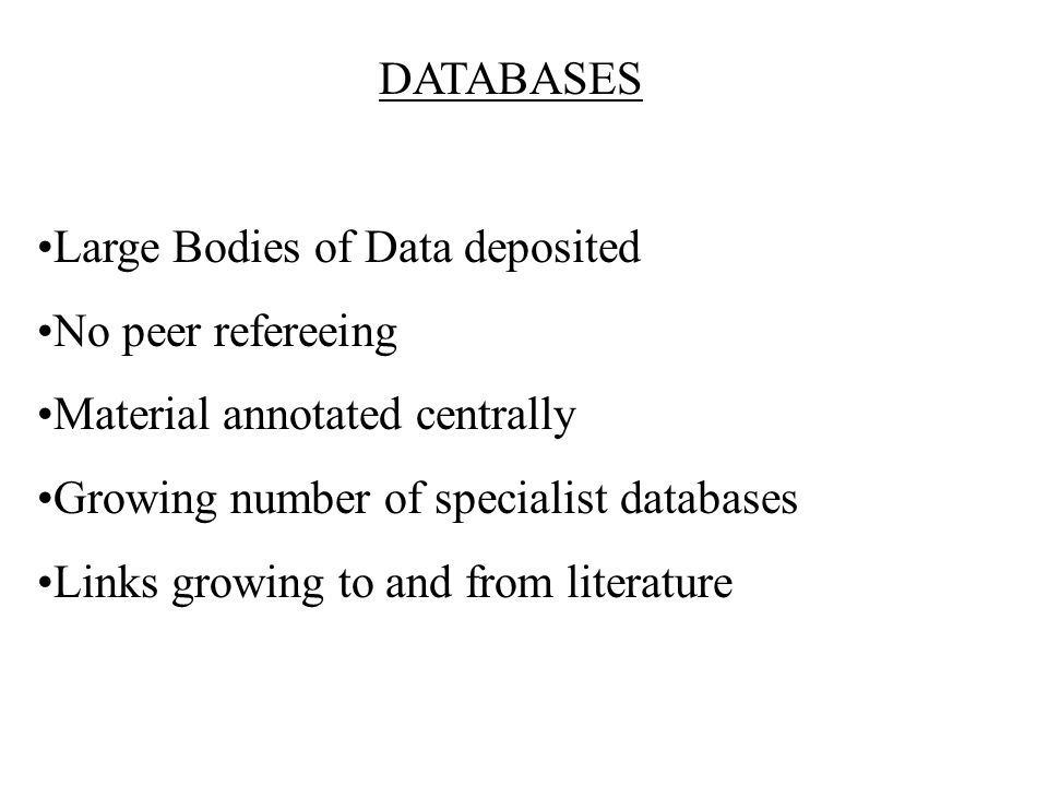 DATABASES Large Bodies of Data deposited No peer refereeing Material annotated centrally Growing number of specialist databases Links growing to and from literature