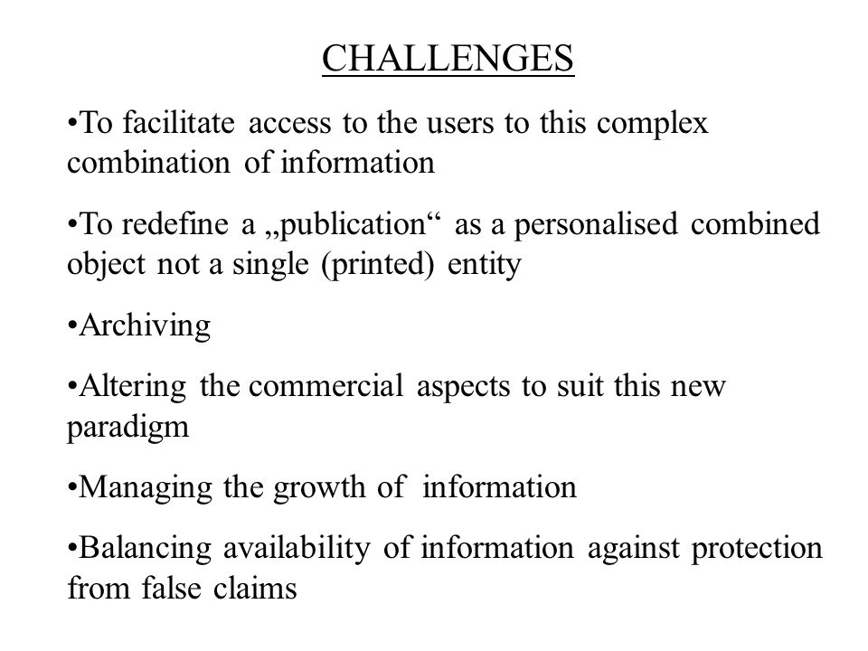 "CHALLENGES To facilitate access to the users to this complex combination of information To redefine a ""publication as a personalised combined object not a single (printed) entity Archiving Altering the commercial aspects to suit this new paradigm Managing the growth of information Balancing availability of information against protection from false claims"