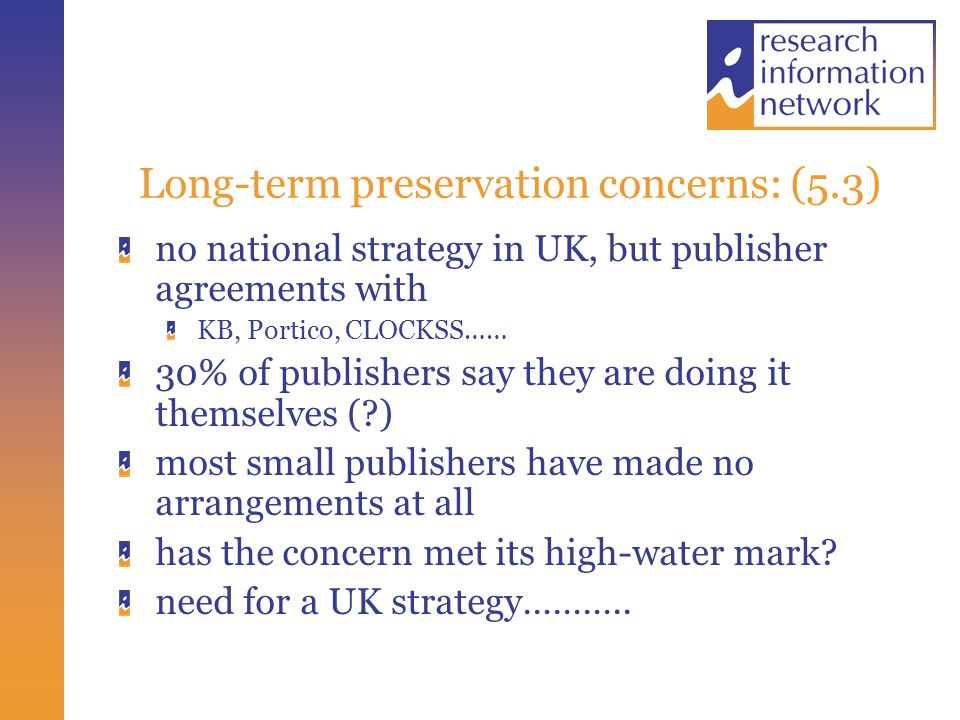 Long-term preservation concerns: (5.3) no national strategy in UK, but publisher agreements with KB, Portico, CLOCKSS…… 30% of publishers say they are doing it themselves ( ) most small publishers have made no arrangements at all has the concern met its high-water mark.