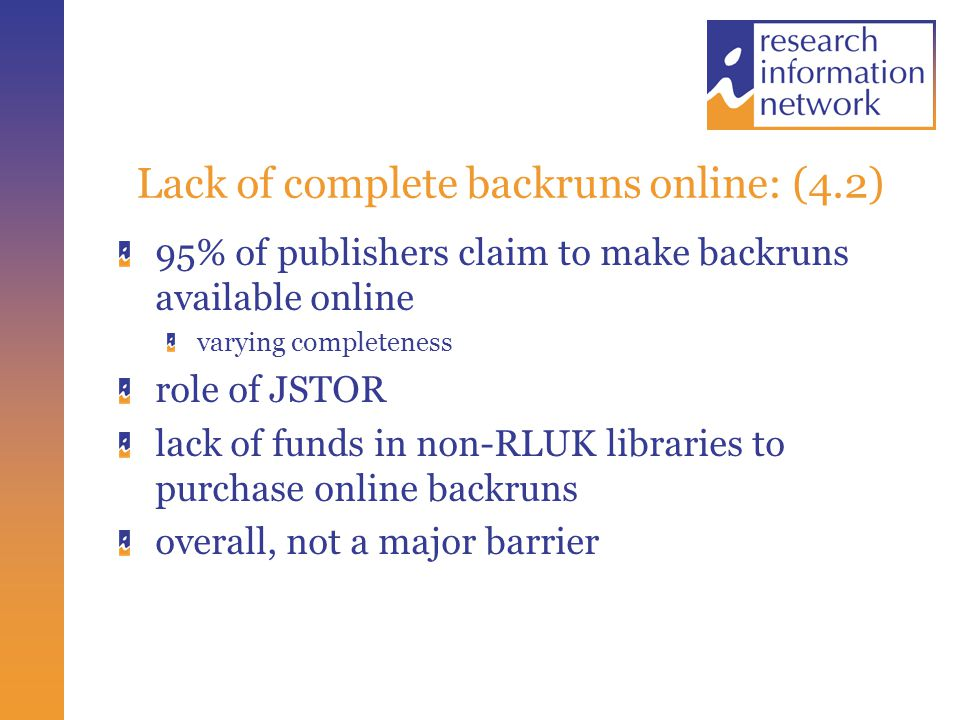 Lack of complete backruns online: (4.2) 95% of publishers claim to make backruns available online varying completeness role of JSTOR lack of funds in non-RLUK libraries to purchase online backruns overall, not a major barrier