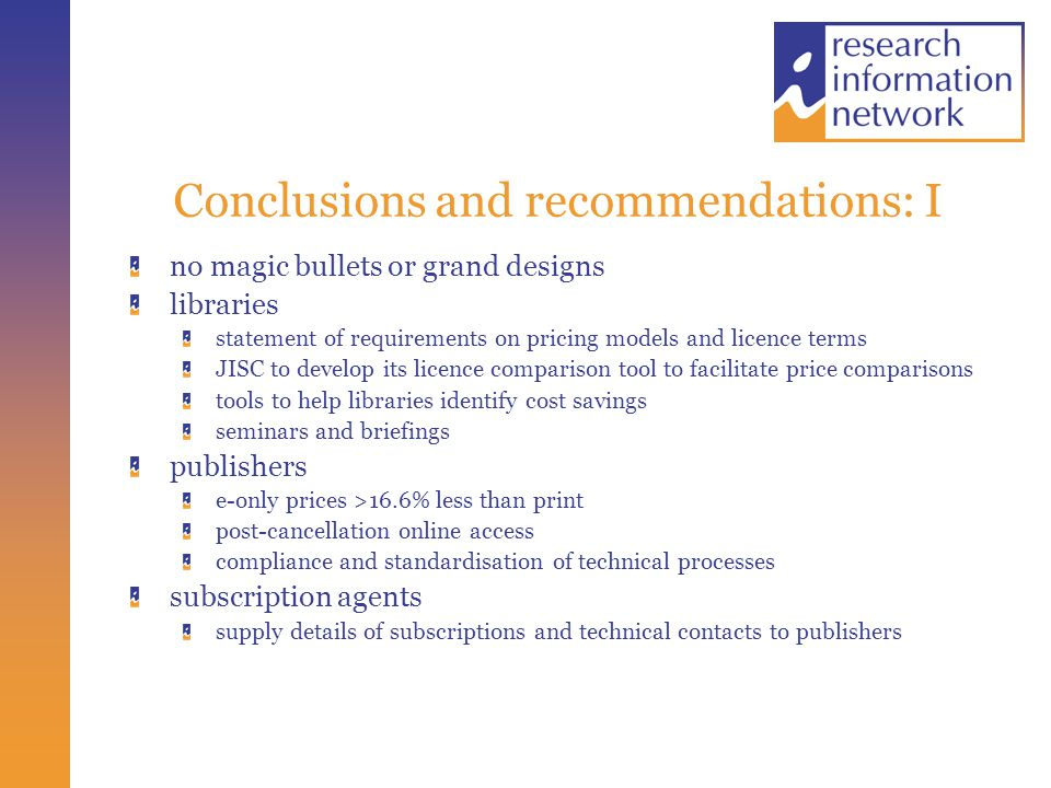 Conclusions and recommendations: I no magic bullets or grand designs libraries statement of requirements on pricing models and licence terms JISC to develop its licence comparison tool to facilitate price comparisons tools to help libraries identify cost savings seminars and briefings publishers e-only prices >16.6% less than print post-cancellation online access compliance and standardisation of technical processes subscription agents supply details of subscriptions and technical contacts to publishers