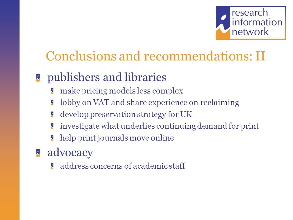 Conclusions and recommendations: II publishers and libraries make pricing models less complex lobby on VAT and share experience on reclaiming develop preservation strategy for UK investigate what underlies continuing demand for print help print journals move online advocacy address concerns of academic staff