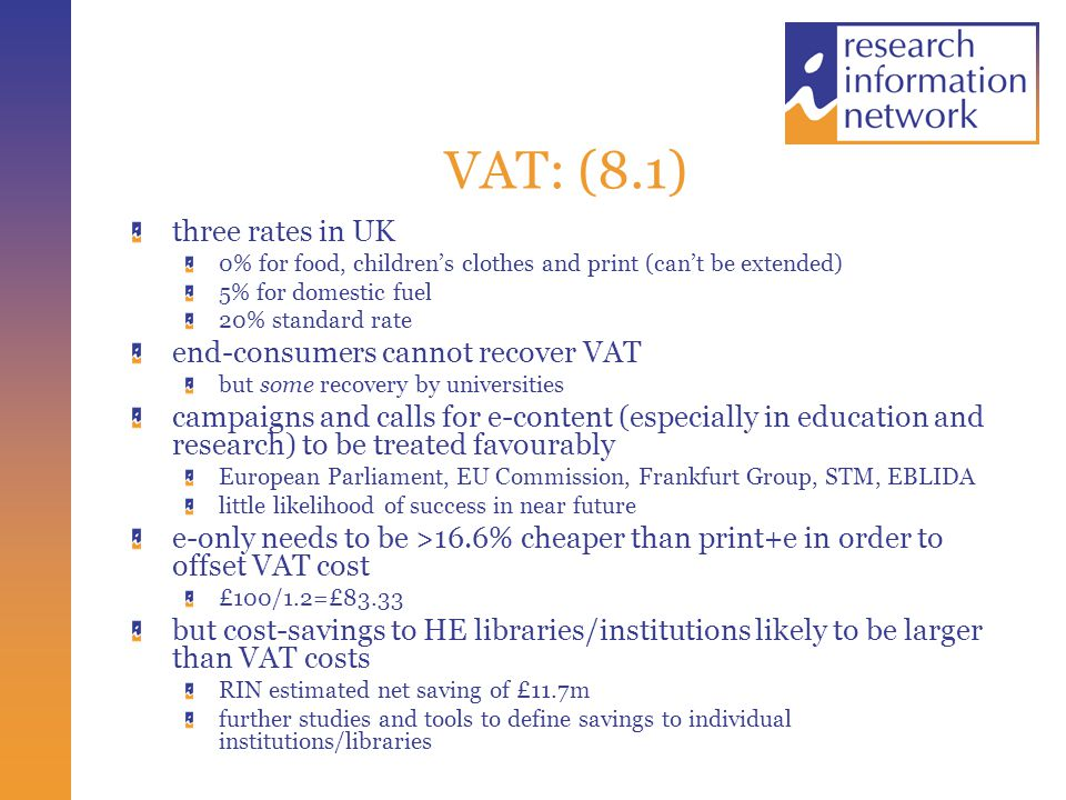VAT: (8.1) three rates in UK 0% for food, children's clothes and print (can't be extended) 5% for domestic fuel 20% standard rate end-consumers cannot recover VAT but some recovery by universities campaigns and calls for e-content (especially in education and research) to be treated favourably European Parliament, EU Commission, Frankfurt Group, STM, EBLIDA little likelihood of success in near future e-only needs to be >16.6% cheaper than print+e in order to offset VAT cost £100/1.2=£83.33 but cost-savings to HE libraries/institutions likely to be larger than VAT costs RIN estimated net saving of £11.7m further studies and tools to define savings to individual institutions/libraries