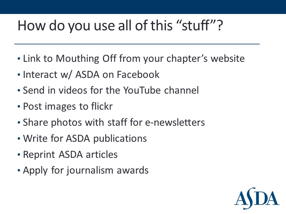 "How do you use all of this ""stuff""? Link to Mouthing Off from your chapter's website Interact w/ ASDA on Facebook Send in videos for the YouTube chann"