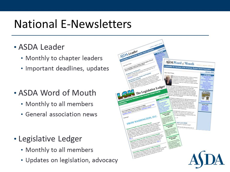 National E-Newsletters ASDA Leader Monthly to chapter leaders Important deadlines, updates ASDA Word of Mouth Monthly to all members General association news Legislative Ledger Monthly to all members Updates on legislation, advocacy