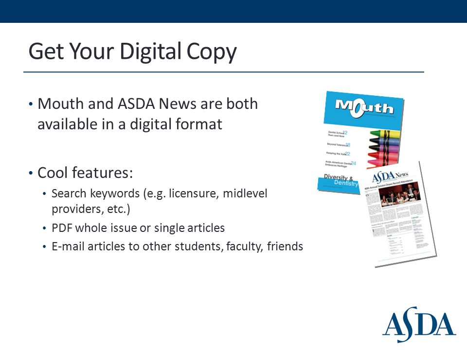 Get Your Digital Copy Mouth and ASDA News are both available in a digital format Cool features: Search keywords (e.g. licensure, midlevel providers, e
