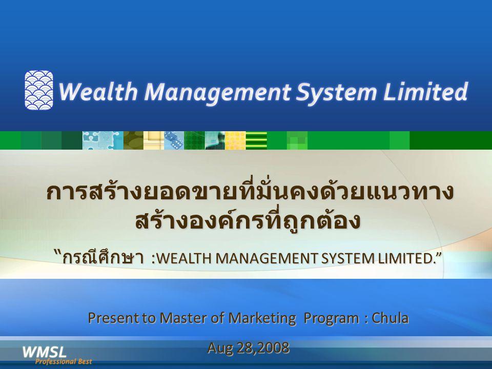 การสร้างยอดขายที่มั่นคงด้วยแนวทาง สร้างองค์กรที่ถูกต้อง การสร้างยอดขายที่มั่นคงด้วยแนวทาง สร้างองค์กรที่ถูกต้อง กรณีศึกษา : WEALTH MANAGEMENT SYSTEM LIMITED. Present to Master of Marketing Program : Chula Aug 28,2008