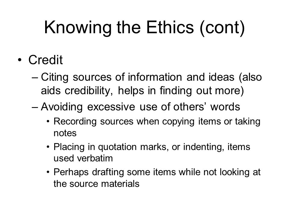 Knowing the Ethics (cont) –Observing copyright and obtaining needed permissions, for example to reprint figures or tables from elsewhere Ethical treatment of humans and animals –Research with human subjects Institutional review board (IRB) must approve Informed consent necessary –Commonly must mention when writing articles
