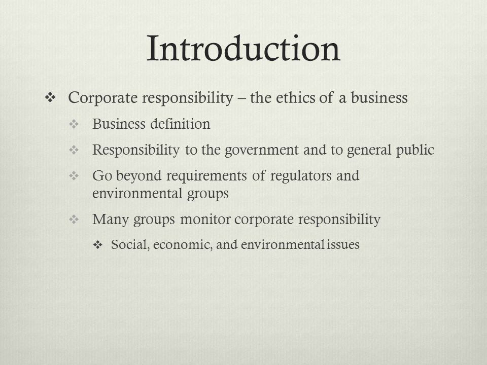 Introduction  Corporate responsibility – the ethics of a business  Business definition  Responsibility to the government and to general public  Go beyond requirements of regulators and environmental groups  Many groups monitor corporate responsibility  Social, economic, and environmental issues