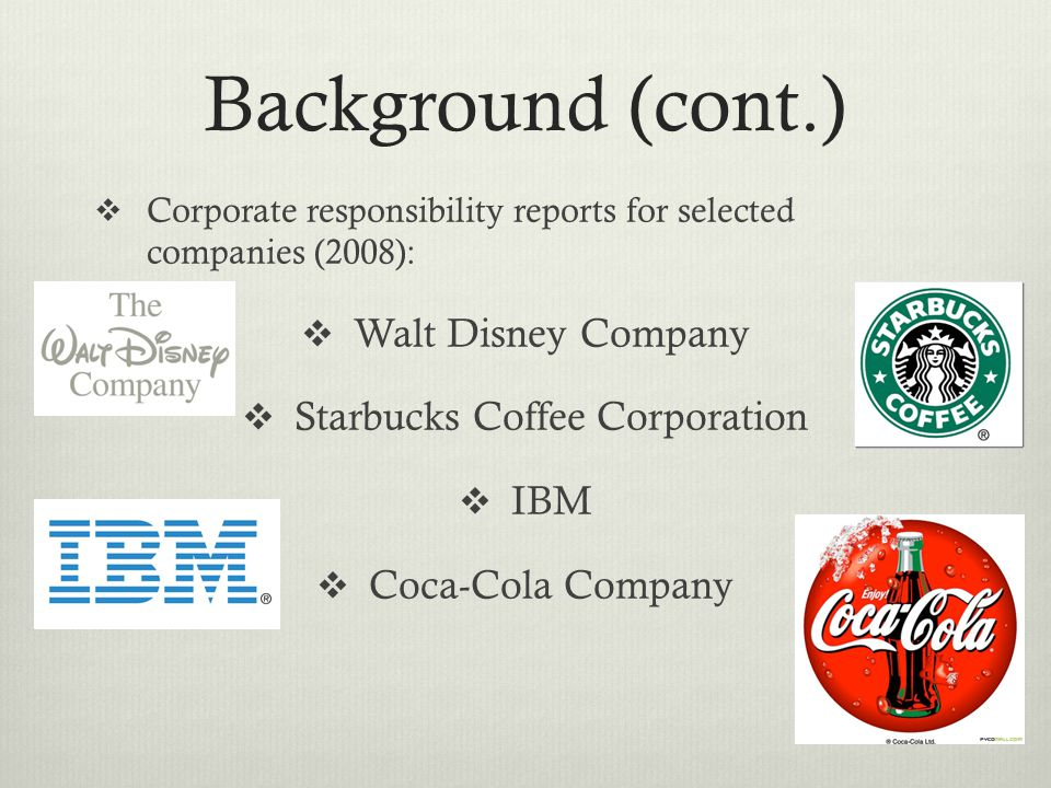 Background (cont.)  Corporate responsibility reports for selected companies (2008):  Walt Disney Company  Starbucks Coffee Corporation  IBM  Coca-Cola Company
