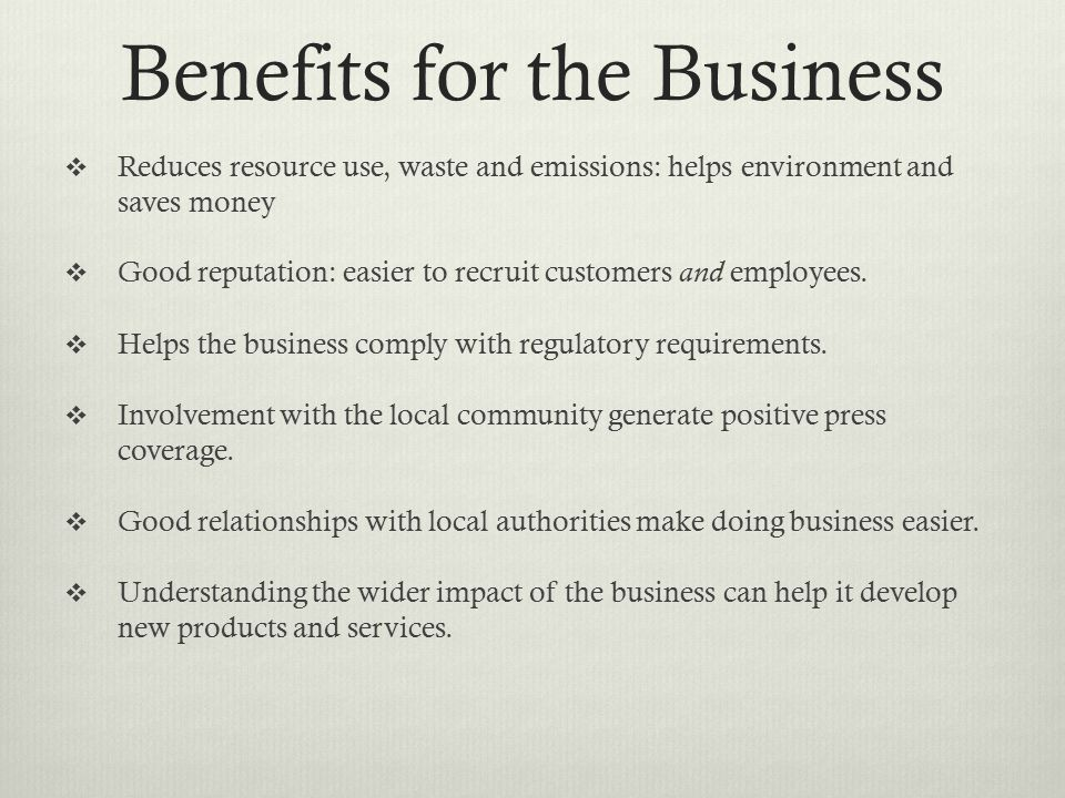 Benefits for the Business  Reduces resource use, waste and emissions: helps environment and saves money  Good reputation: easier to recruit customers and employees.