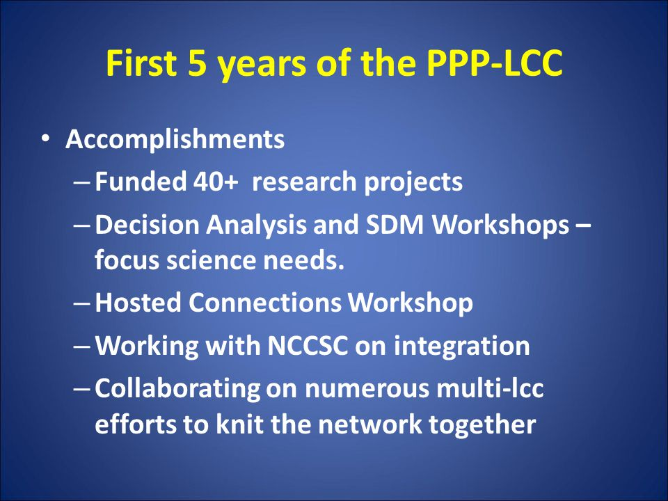 First 5 years of the PPP-LCC Accomplishments – Funded 40+ research projects – Decision Analysis and SDM Workshops – focus science needs.