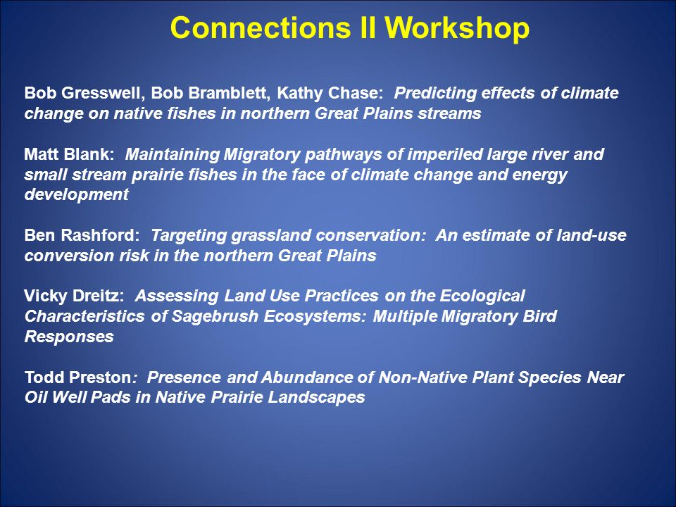 Bob Gresswell, Bob Bramblett, Kathy Chase: Predicting effects of climate change on native fishes in northern Great Plains streams Matt Blank: Maintaining Migratory pathways of imperiled large river and small stream prairie fishes in the face of climate change and energy development Ben Rashford: Targeting grassland conservation: An estimate of land-use conversion risk in the northern Great Plains Vicky Dreitz: Assessing Land Use Practices on the Ecological Characteristics of Sagebrush Ecosystems: Multiple Migratory Bird Responses Todd Preston: Presence and Abundance of Non-Native Plant Species Near Oil Well Pads in Native Prairie Landscapes Connections II Workshop