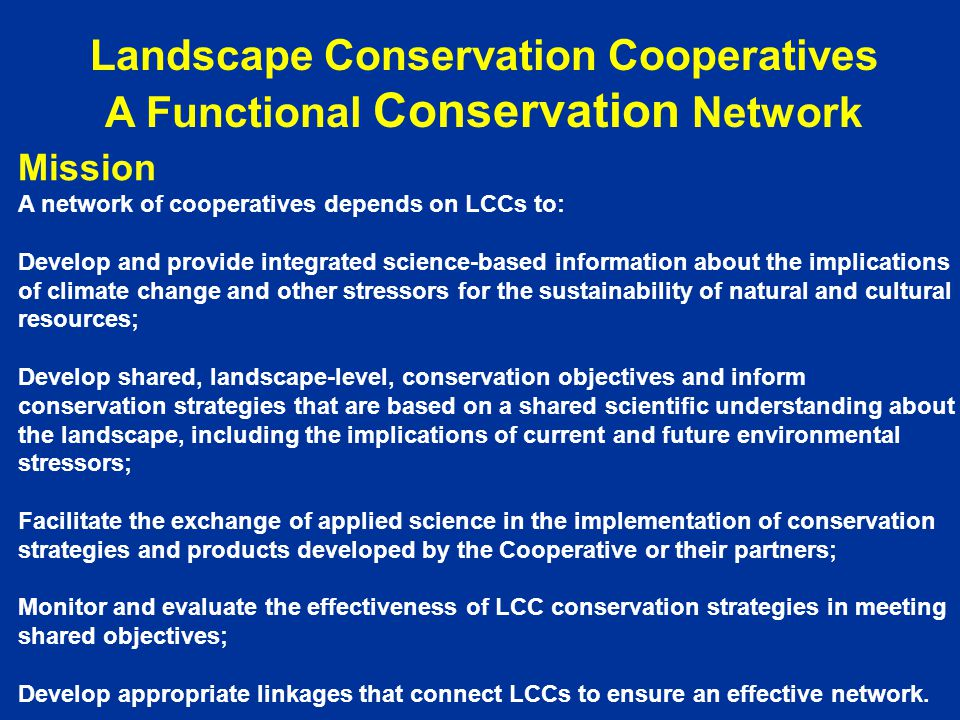 Mission A network of cooperatives depends on LCCs to: Develop and provide integrated science-based information about the implications of climate change and other stressors for the sustainability of natural and cultural resources; Develop shared, landscape-level, conservation objectives and inform conservation strategies that are based on a shared scientific understanding about the landscape, including the implications of current and future environmental stressors; Facilitate the exchange of applied science in the implementation of conservation strategies and products developed by the Cooperative or their partners; Monitor and evaluate the effectiveness of LCC conservation strategies in meeting shared objectives; Develop appropriate linkages that connect LCCs to ensure an effective network.