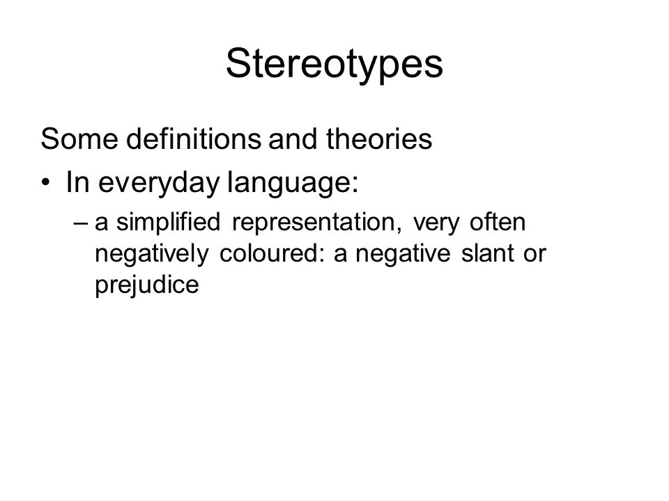 Stereotypes Some definitions and theories In everyday language: –a simplified representation, very often negatively coloured: a negative slant or prejudice