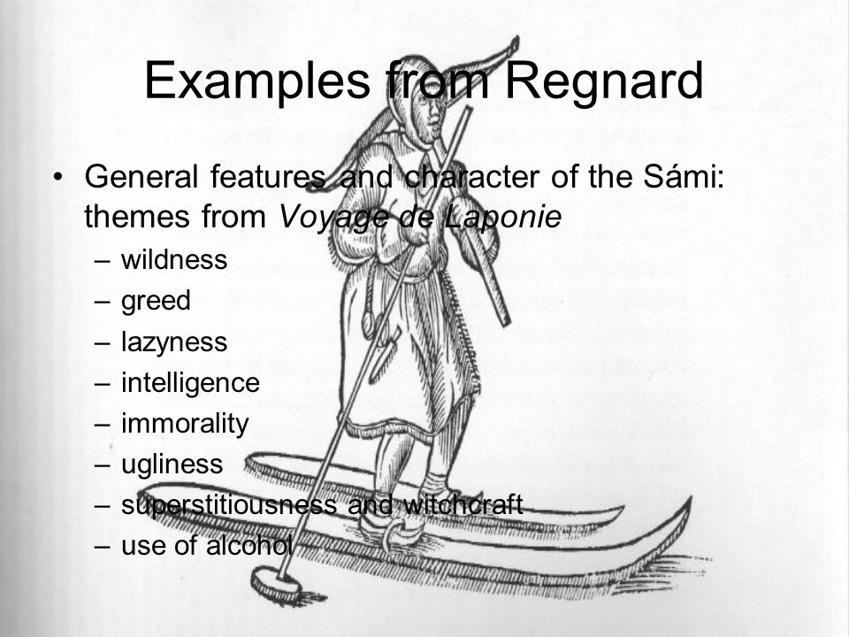 Examples from Regnard General features and character of the Sámi: themes from Voyage de Laponie –wildness –greed –lazyness –intelligence –immorality –ugliness –superstitiousness and witchcraft –use of alcohol