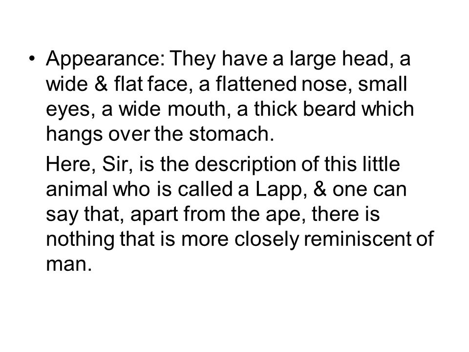 Appearance: They have a large head, a wide & flat face, a flattened nose, small eyes, a wide mouth, a thick beard which hangs over the stomach. Here,