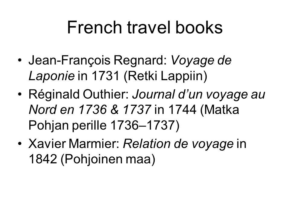 French travel books Jean-François Regnard: Voyage de Laponie in 1731 (Retki Lappiin) Réginald Outhier: Journal d'un voyage au Nord en 1736 & 1737 in 1744 (Matka Pohjan perille 1736–1737) Xavier Marmier: Relation de voyage in 1842 (Pohjoinen maa)