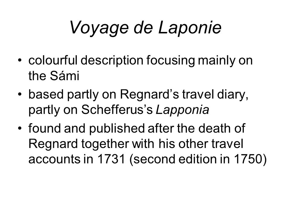 Voyage de Laponie colourful description focusing mainly on the Sámi based partly on Regnard's travel diary, partly on Schefferus's Lapponia found and published after the death of Regnard together with his other travel accounts in 1731 (second edition in 1750)
