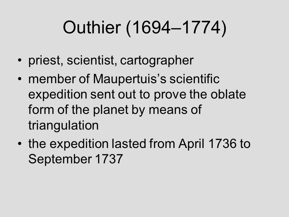 Outhier (1694–1774) priest, scientist, cartographer member of Maupertuis's scientific expedition sent out to prove the oblate form of the planet by means of triangulation the expedition lasted from April 1736 to September 1737