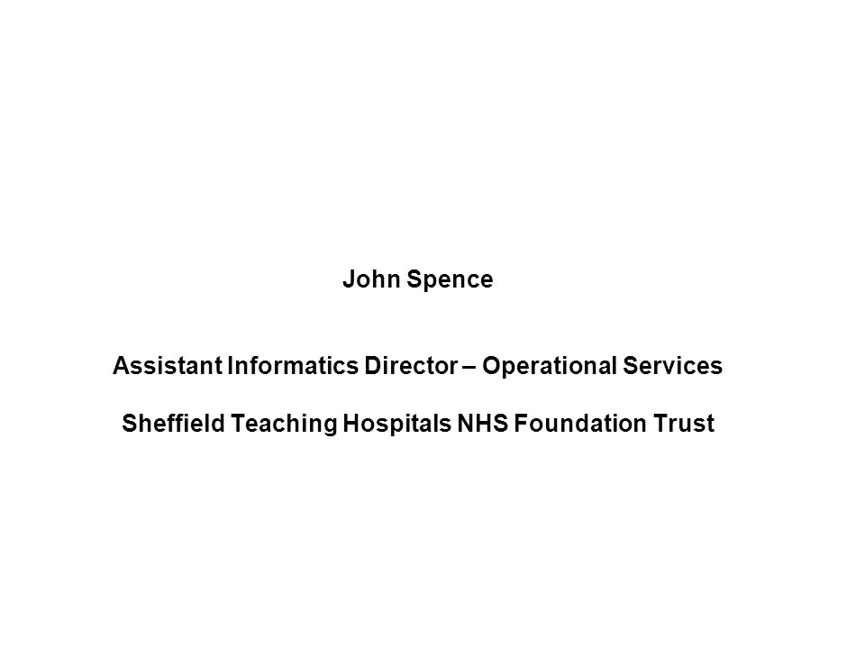 John Spence Assistant Informatics Director – Operational Services Sheffield Teaching Hospitals NHS Foundation Trust