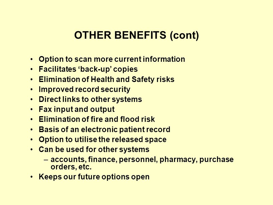 OTHER BENEFITS (cont) Option to scan more current information Facilitates 'back-up' copies Elimination of Health and Safety risks Improved record security Direct links to other systems Fax input and output Elimination of fire and flood risk Basis of an electronic patient record Option to utilise the released space Can be used for other systems –accounts, finance, personnel, pharmacy, purchase orders, etc.