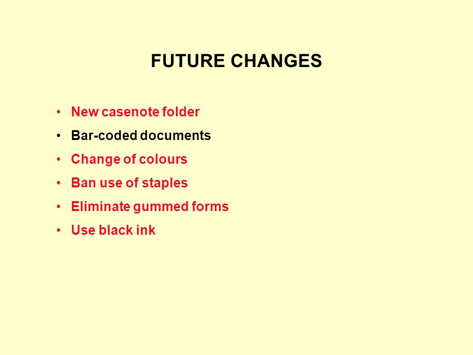 FUTURE CHANGES New casenote folder Bar-coded documents Change of colours Ban use of staples Eliminate gummed forms Use black ink