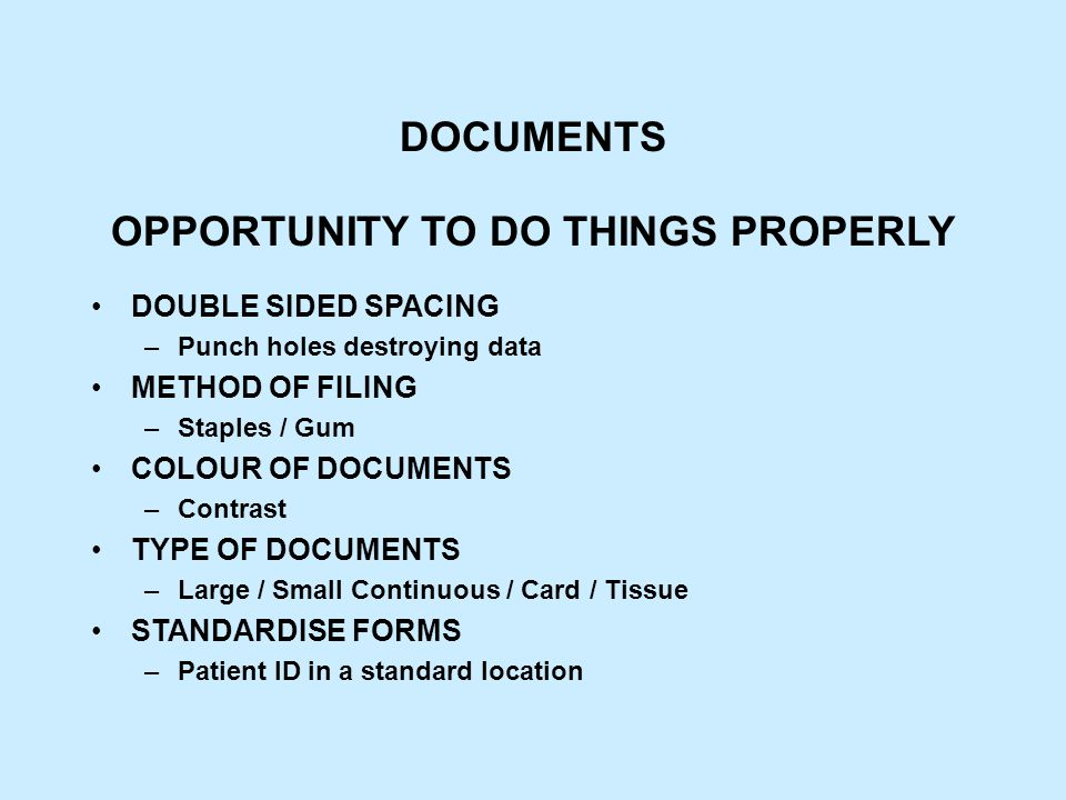 DOCUMENTS OPPORTUNITY TO DO THINGS PROPERLY DOUBLE SIDED SPACING –Punch holes destroying data METHOD OF FILING –Staples / Gum COLOUR OF DOCUMENTS –Contrast TYPE OF DOCUMENTS –Large / Small Continuous / Card / Tissue STANDARDISE FORMS –Patient ID in a standard location