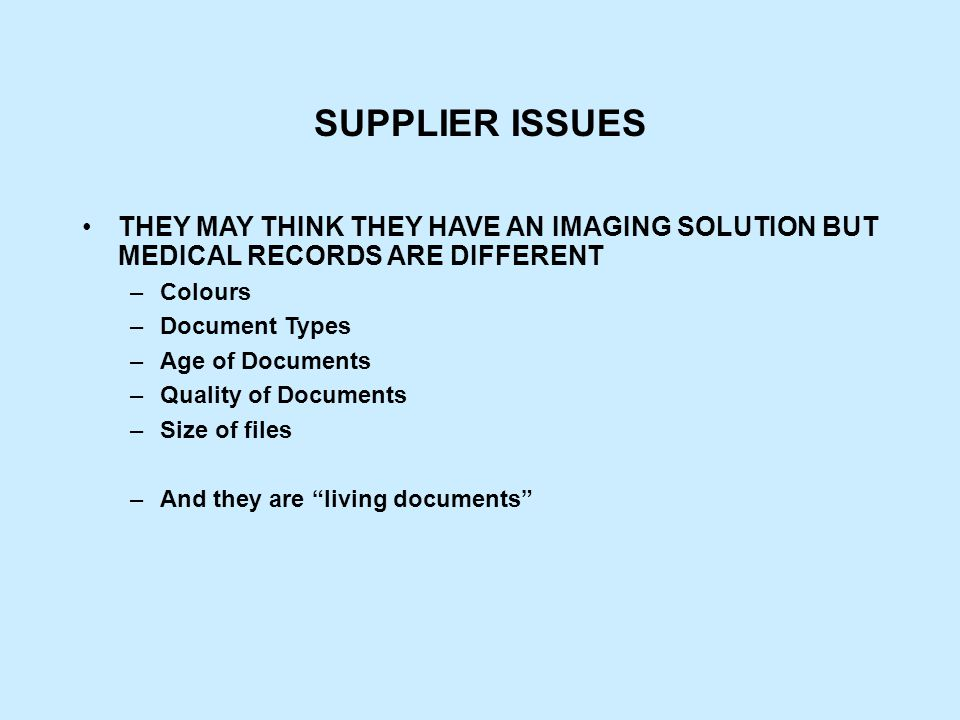 SUPPLIER ISSUES THEY MAY THINK THEY HAVE AN IMAGING SOLUTION BUT MEDICAL RECORDS ARE DIFFERENT –Colours –Document Types –Age of Documents –Quality of Documents –Size of files –And they are living documents