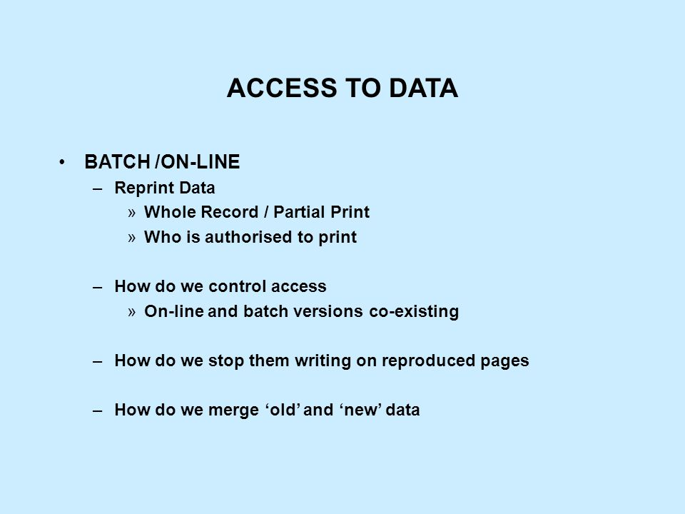 ACCESS TO DATA BATCH /ON-LINE –Reprint Data »Whole Record / Partial Print »Who is authorised to print –How do we control access »On-line and batch versions co-existing –How do we stop them writing on reproduced pages –How do we merge 'old' and 'new' data