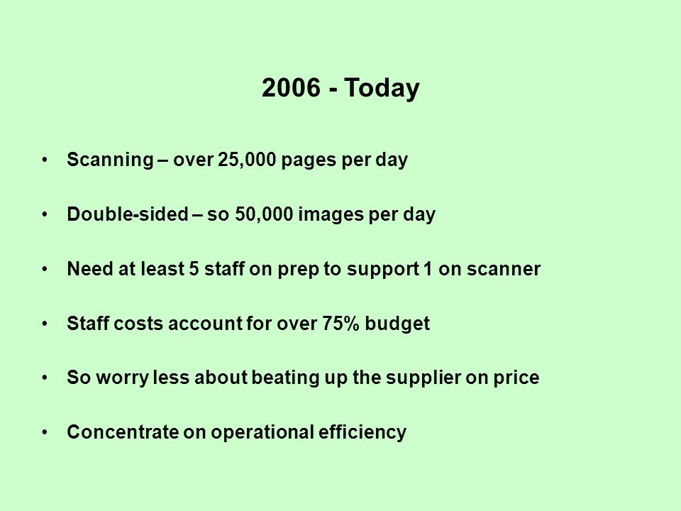 2006 - Today Scanning – over 25,000 pages per day Double-sided – so 50,000 images per day Need at least 5 staff on prep to support 1 on scanner Staff costs account for over 75% budget So worry less about beating up the supplier on price Concentrate on operational efficiency