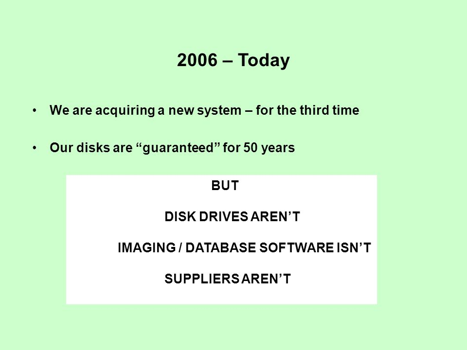 2006 – Today We are acquiring a new system – for the third time Our disks are guaranteed for 50 years BUT DISK DRIVES AREN'T IMAGING / DATABASE SOFTWARE ISN'T SUPPLIERS AREN'T