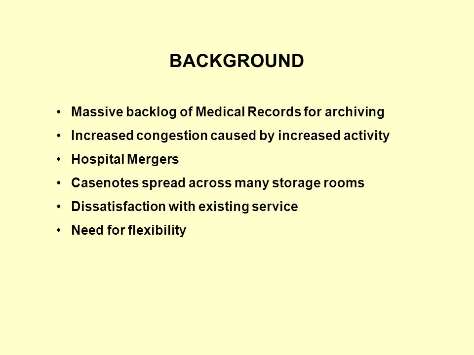 BACKGROUND Massive backlog of Medical Records for archiving Increased congestion caused by increased activity Hospital Mergers Casenotes spread across many storage rooms Dissatisfaction with existing service Need for flexibility