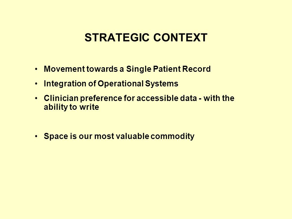 STRATEGIC CONTEXT Movement towards a Single Patient Record Integration of Operational Systems Clinician preference for accessible data - with the ability to write Space is our most valuable commodity