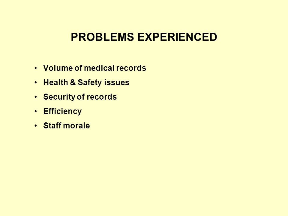 PROBLEMS EXPERIENCED Volume of medical records Health & Safety issues Security of records Efficiency Staff morale