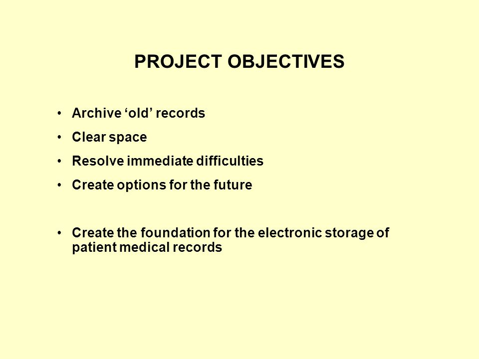PROJECT OBJECTIVES Archive 'old' records Clear space Resolve immediate difficulties Create options for the future Create the foundation for the electronic storage of patient medical records