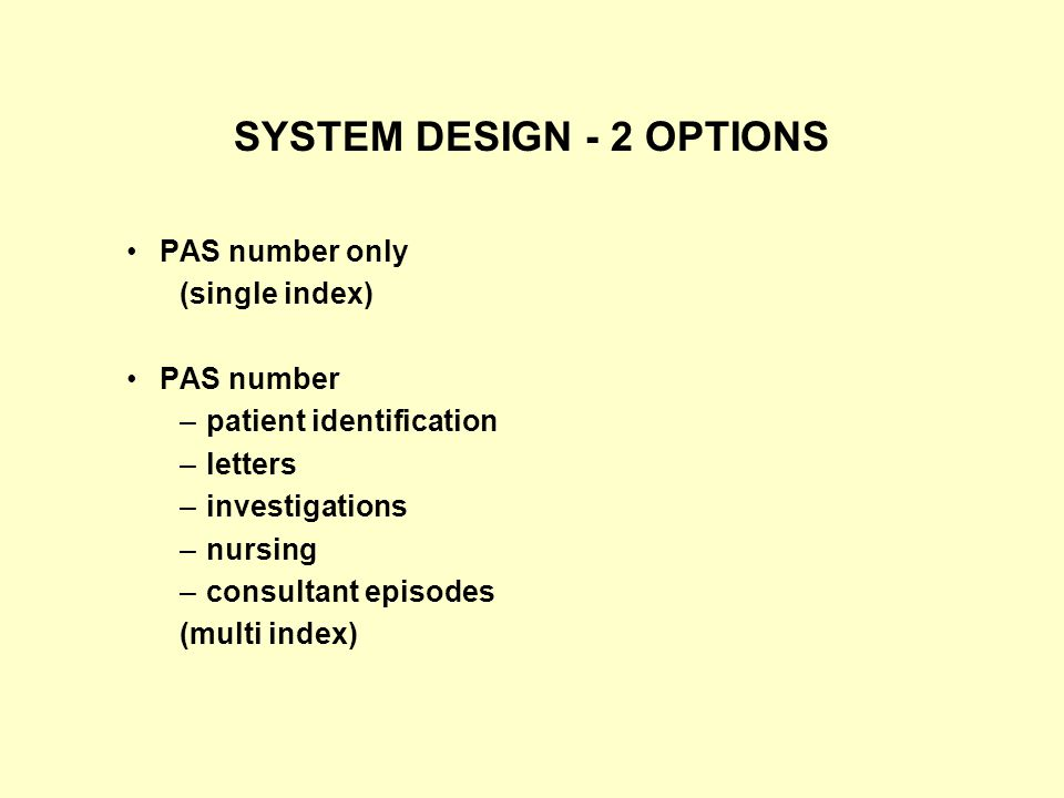 SYSTEM DESIGN - 2 OPTIONS PAS number only (single index) PAS number –patient identification –letters –investigations –nursing –consultant episodes (multi index)