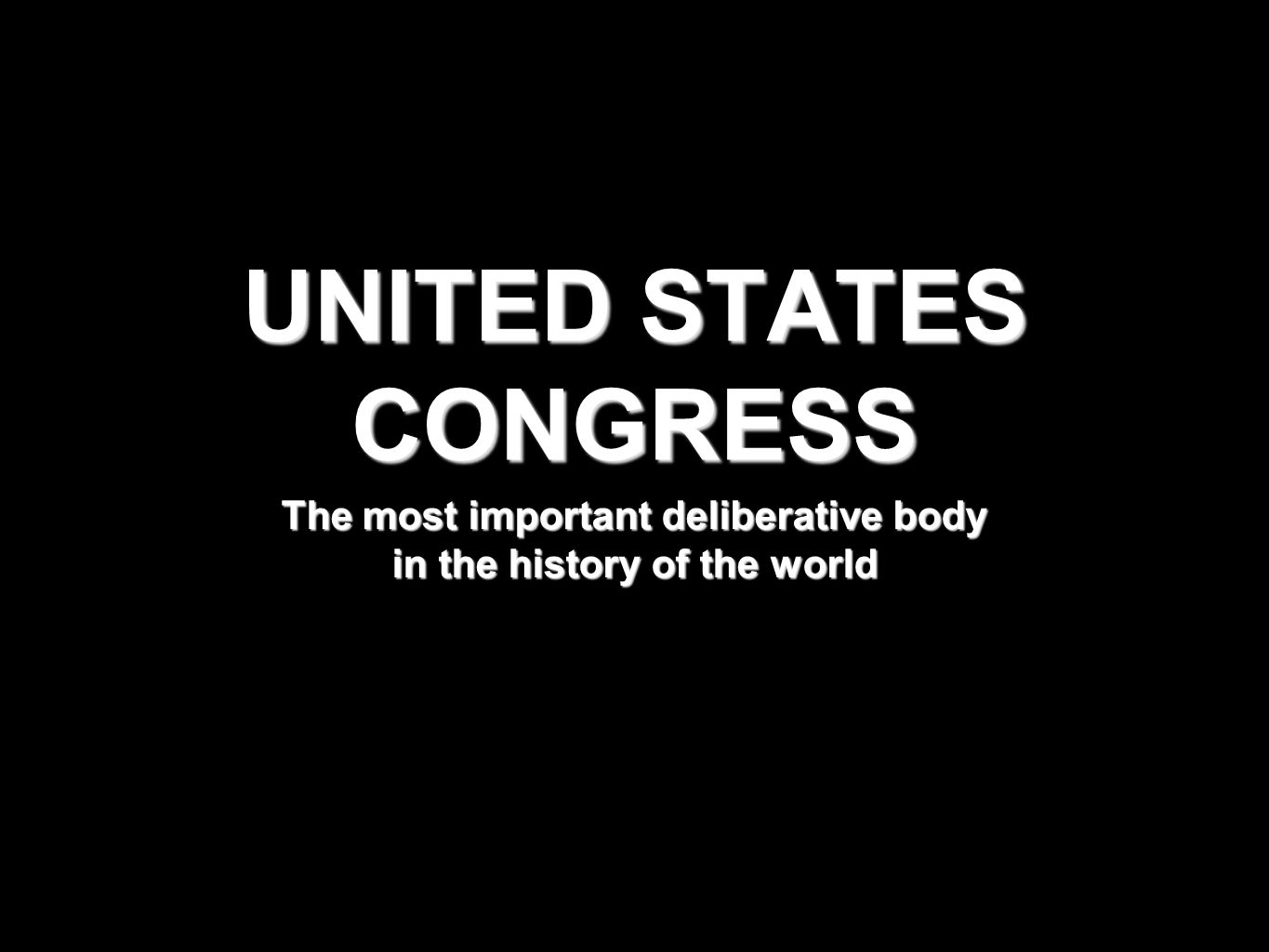 UNITED STATES CONGRESS The most important deliberative body in the history of the world