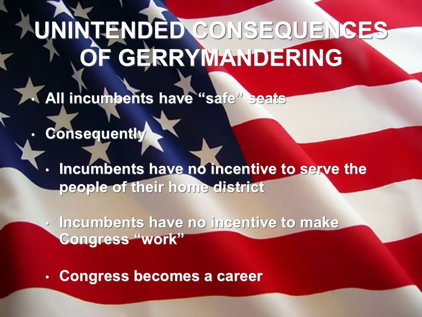 "UNINTENDED CONSEQUENCES OF GERRYMANDERING All incumbents have ""safe"" seats All incumbents have ""safe"" seats Consequently Consequently Incumbents have"