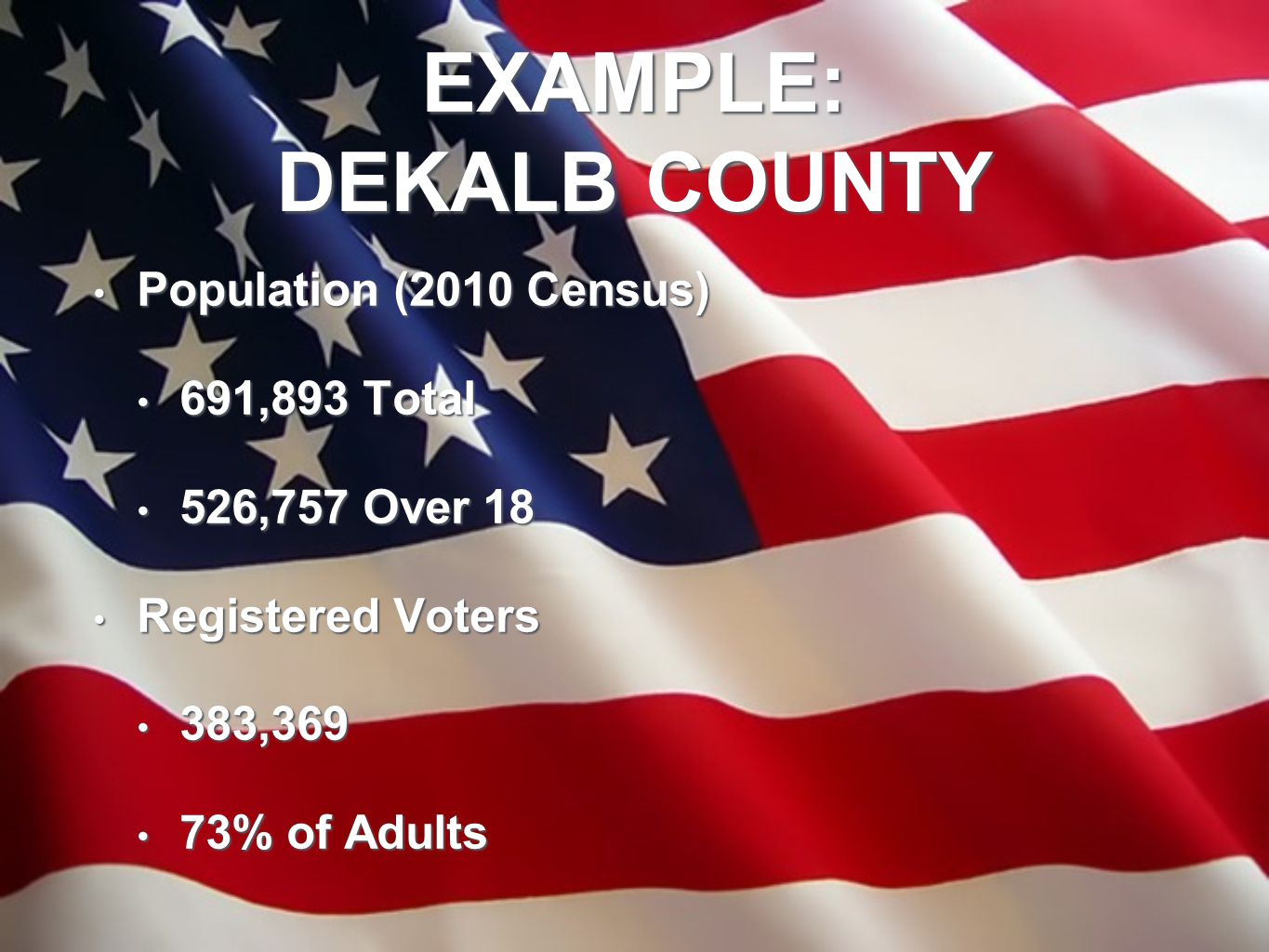 EXAMPLE: DEKALB COUNTY Population (2010 Census) Population (2010 Census) 691,893 Total 691,893 Total 526,757 Over 18 526,757 Over 18 Registered Voters