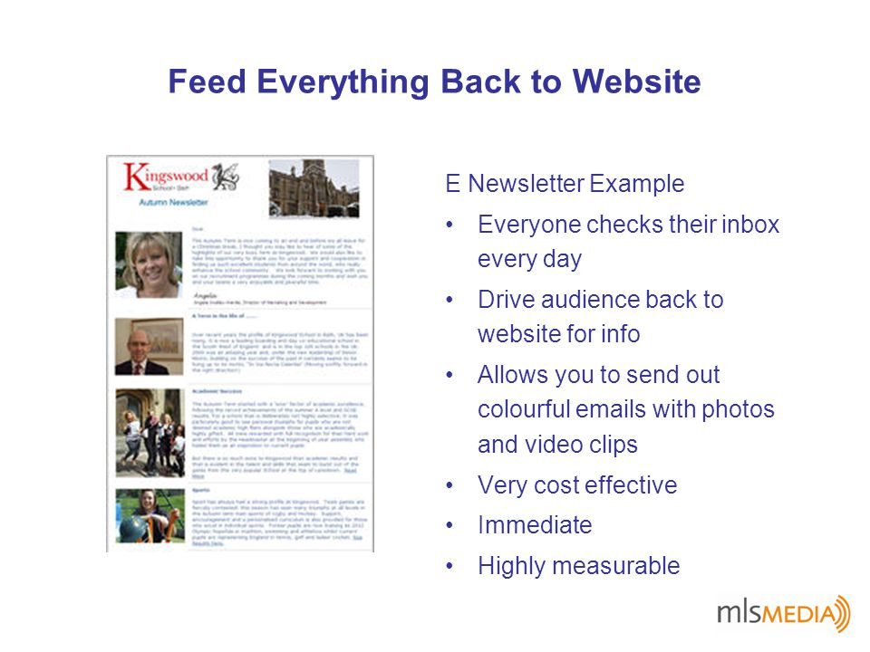 Feed Everything Back to Website E Newsletter Example Everyone checks their inbox every day Drive audience back to website for info Allows you to send out colourful emails with photos and video clips Very cost effective Immediate Highly measurable