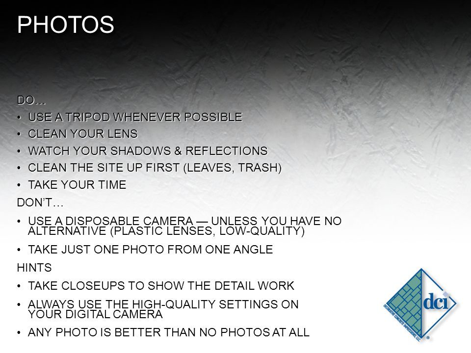 PHOTOSPHOTOS DO… USE A TRIPOD WHENEVER POSSIBLEUSE A TRIPOD WHENEVER POSSIBLE CLEAN YOUR LENSCLEAN YOUR LENS WATCH YOUR SHADOWS & REFLECTIONSWATCH YOUR SHADOWS & REFLECTIONS CLEAN THE SITE UP FIRST (LEAVES, TRASH)CLEAN THE SITE UP FIRST (LEAVES, TRASH) TAKE YOUR TIMETAKE YOUR TIMEDON'T… USE A DISPOSABLE CAMERA — UNLESS YOU HAVE NO ALTERNATIVE (PLASTIC LENSES, LOW-QUALITY)USE A DISPOSABLE CAMERA — UNLESS YOU HAVE NO ALTERNATIVE (PLASTIC LENSES, LOW-QUALITY) TAKE JUST ONE PHOTO FROM ONE ANGLETAKE JUST ONE PHOTO FROM ONE ANGLEHINTS TAKE CLOSEUPS TO SHOW THE DETAIL WORKTAKE CLOSEUPS TO SHOW THE DETAIL WORK ALWAYS USE THE HIGH-QUALITY SETTINGS ON YOUR DIGITAL CAMERAALWAYS USE THE HIGH-QUALITY SETTINGS ON YOUR DIGITAL CAMERA ANY PHOTO IS BETTER THAN NO PHOTOS AT ALLANY PHOTO IS BETTER THAN NO PHOTOS AT ALL