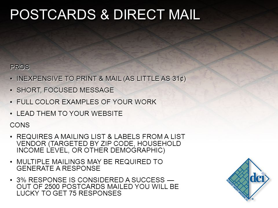 POSTCARDS & DIRECT MAIL PROS INEXPENSIVE TO PRINT & MAIL (AS LITTLE AS 31¢)INEXPENSIVE TO PRINT & MAIL (AS LITTLE AS 31¢) SHORT, FOCUSED MESSAGESHORT, FOCUSED MESSAGE FULL COLOR EXAMPLES OF YOUR WORKFULL COLOR EXAMPLES OF YOUR WORK LEAD THEM TO YOUR WEBSITELEAD THEM TO YOUR WEBSITECONS REQUIRES A MAILING LIST & LABELS FROM A LIST VENDOR (TARGETED BY ZIP CODE, HOUSEHOLD INCOME LEVEL, OR OTHER DEMOGRAPHIC)REQUIRES A MAILING LIST & LABELS FROM A LIST VENDOR (TARGETED BY ZIP CODE, HOUSEHOLD INCOME LEVEL, OR OTHER DEMOGRAPHIC) MULTIPLE MAILINGS MAY BE REQUIRED TO GENERATE A RESPONSEMULTIPLE MAILINGS MAY BE REQUIRED TO GENERATE A RESPONSE 3% RESPONSE IS CONSIDERED A SUCCESS — OUT OF 2500 POSTCARDS MAILED YOU WILL BE LUCKY TO GET 75 RESPONSES3% RESPONSE IS CONSIDERED A SUCCESS — OUT OF 2500 POSTCARDS MAILED YOU WILL BE LUCKY TO GET 75 RESPONSES