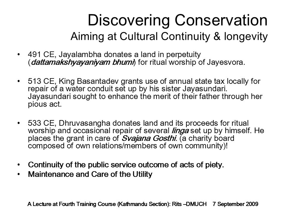 A Lecture at Fourth Training Course (Kathmandu Section): Rits –DMUCH 7 September 2009 Discovering Conservation Aiming at Cultural Continuity & longevity 491 CE, Jayalambha donates a land in perpetuity (dattamakshyayaniyam bhumi) for ritual worship of Jayesvora.