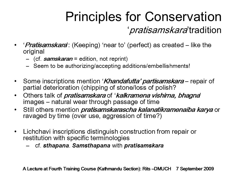A Lecture at Fourth Training Course (Kathmandu Section): Rits –DMUCH 7 September 2009 Principles for Conservation 'pratisamskara'tradition 'Pratisamskara': (Keeping) 'near to' (perfect) as created – like the original –(cf.