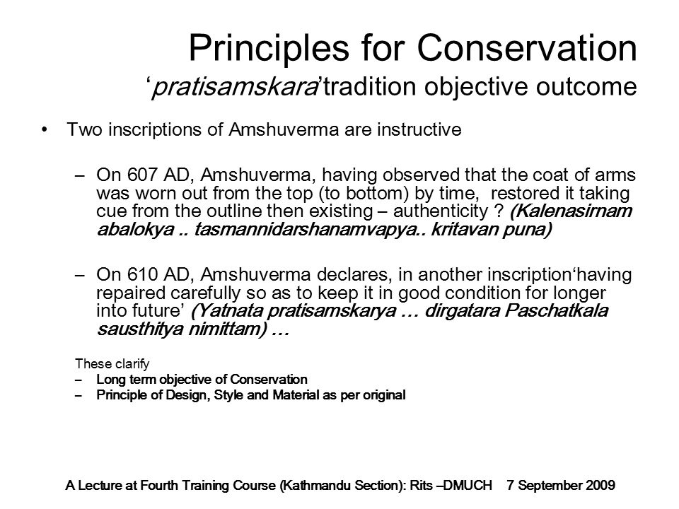 A Lecture at Fourth Training Course (Kathmandu Section): Rits –DMUCH 7 September 2009 Principles for Conservation 'pratisamskara'tradition objective outcome Two inscriptions of Amshuverma are instructive –On 607 AD, Amshuverma, having observed that the coat of arms was worn out from the top (to bottom) by time, restored it taking cue from the outline then existing – authenticity .