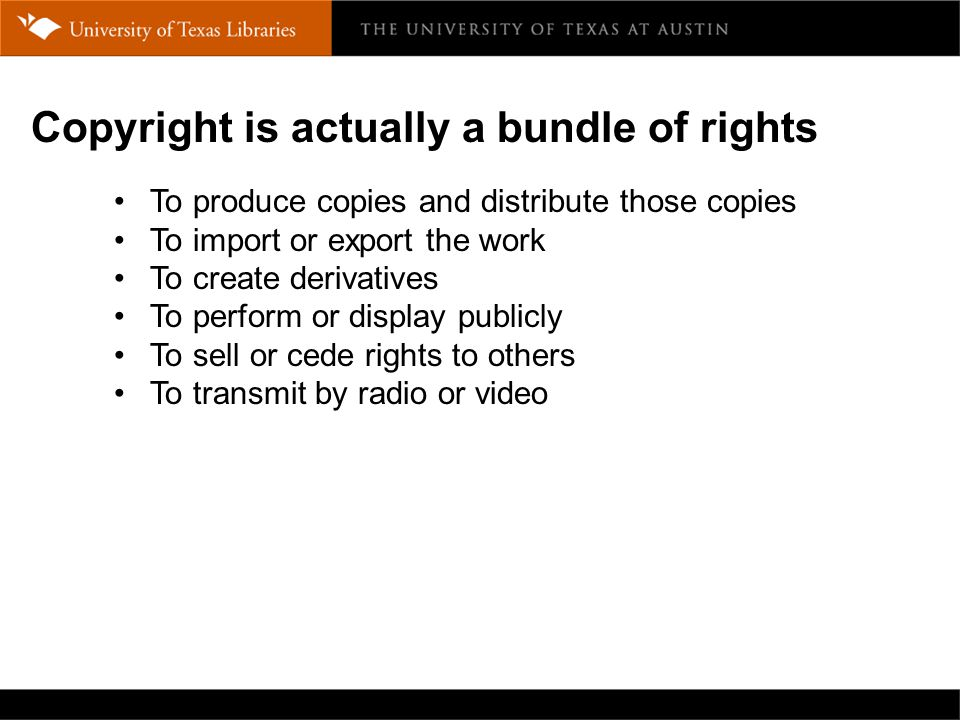Copyright is actually a bundle of rights To produce copies and distribute those copies To import or export the work To create derivatives To perform or display publicly To sell or cede rights to others To transmit by radio or video