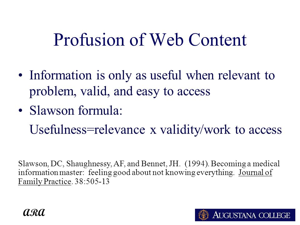 ARA Profusion of Web Content Information is only as useful when relevant to problem, valid, and easy to access Slawson formula: Usefulness=relevance x validity/work to access Slawson, DC, Shaughnessy, AF, and Bennet, JH.